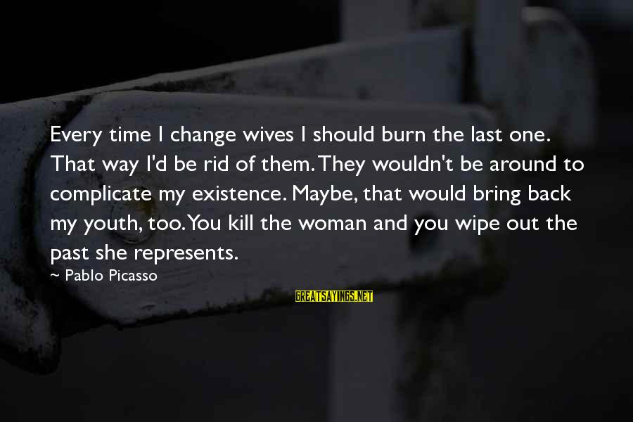 Time To Bring Change Sayings By Pablo Picasso: Every time I change wives I should burn the last one. That way I'd be