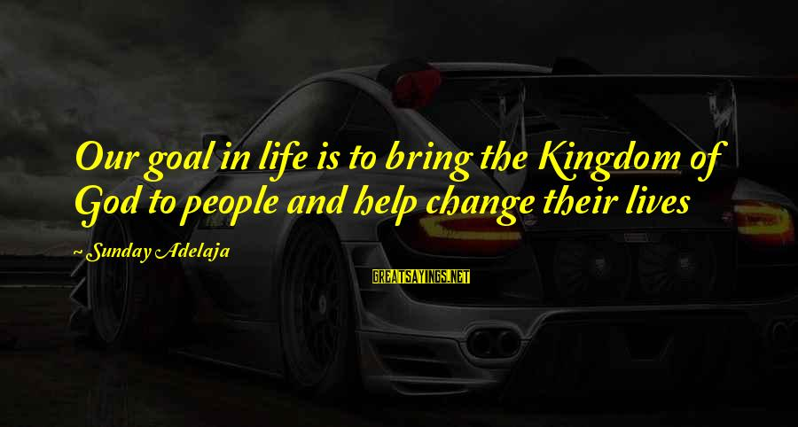 Time To Bring Change Sayings By Sunday Adelaja: Our goal in life is to bring the Kingdom of God to people and help