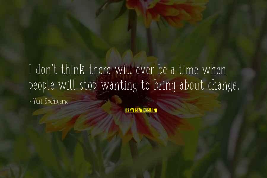 Time To Bring Change Sayings By Yuri Kochiyama: I don't think there will ever be a time when people will stop wanting to
