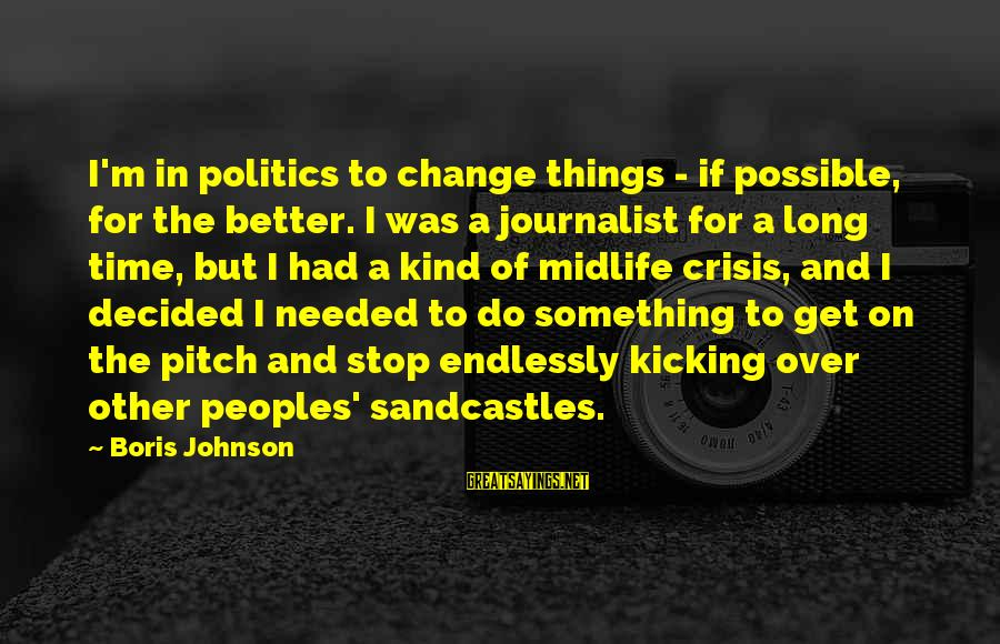 Time To Change For The Better Sayings By Boris Johnson: I'm in politics to change things - if possible, for the better. I was a