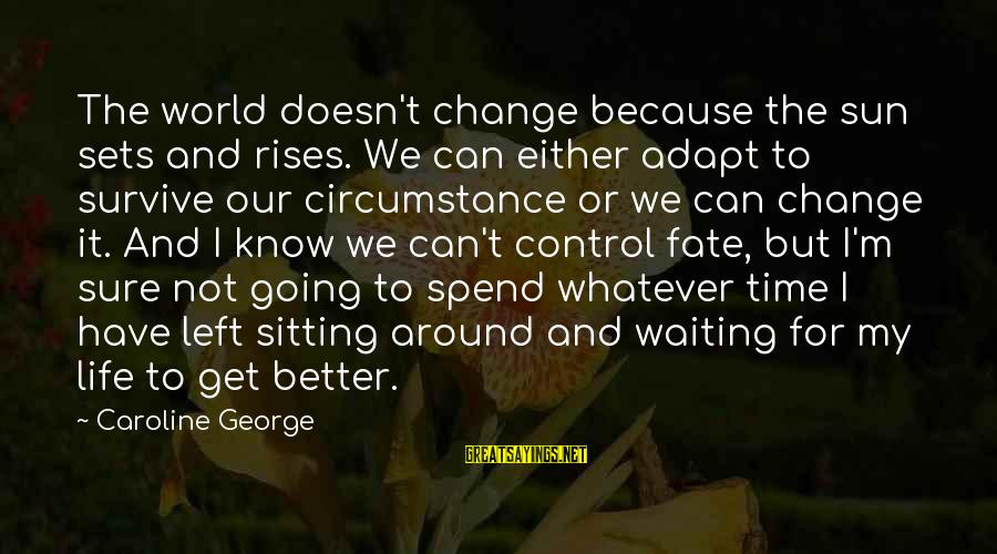 Time To Change For The Better Sayings By Caroline George: The world doesn't change because the sun sets and rises. We can either adapt to