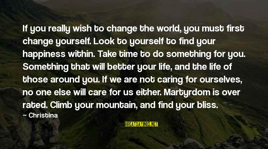 Time To Change For The Better Sayings By Christina: If you really wish to change the world, you must first change yourself. Look to