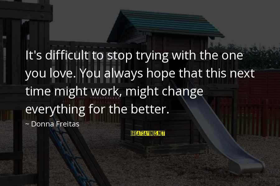 Time To Change For The Better Sayings By Donna Freitas: It's difficult to stop trying with the one you love. You always hope that this