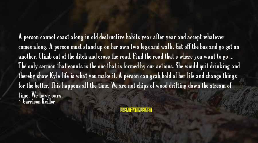 Time To Change For The Better Sayings By Garrison Keillor: A person cannot coast along in old destructive habits year after year and accept whatever