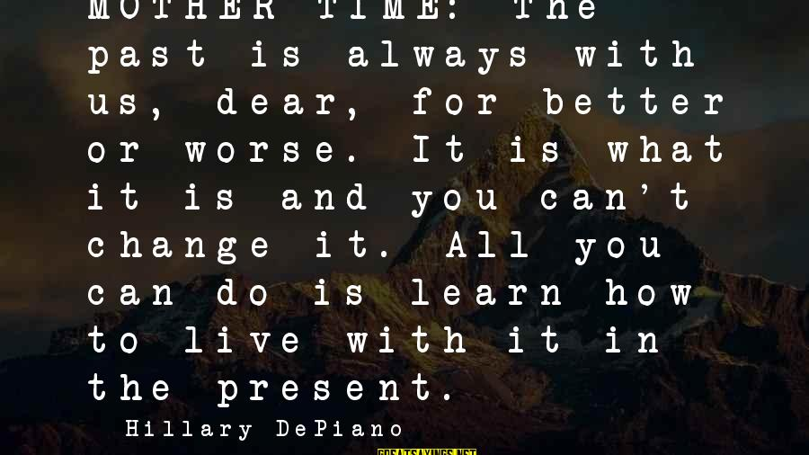 Time To Change For The Better Sayings By Hillary DePiano: MOTHER TIME: The past is always with us, dear, for better or worse. It is