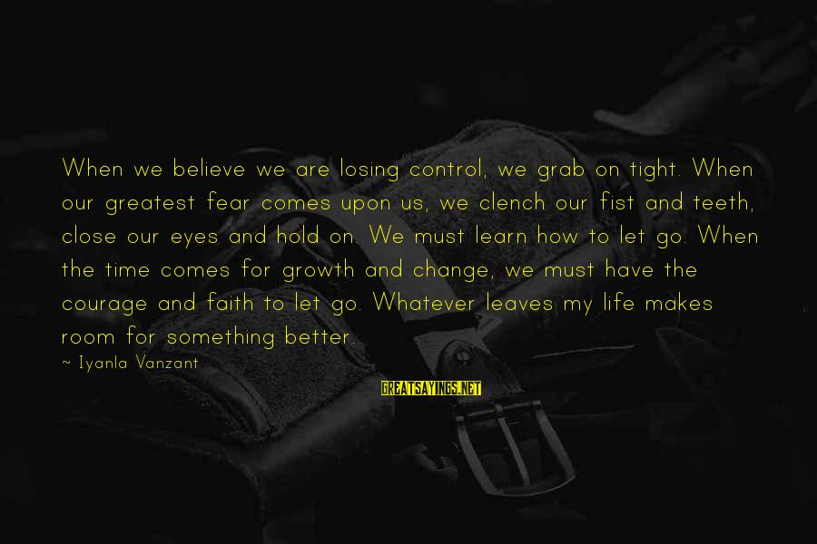 Time To Change For The Better Sayings By Iyanla Vanzant: When we believe we are losing control, we grab on tight. When our greatest fear