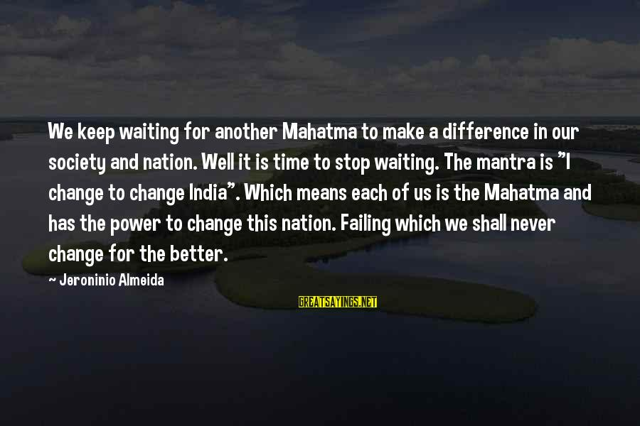 Time To Change For The Better Sayings By Jeroninio Almeida: We keep waiting for another Mahatma to make a difference in our society and nation.