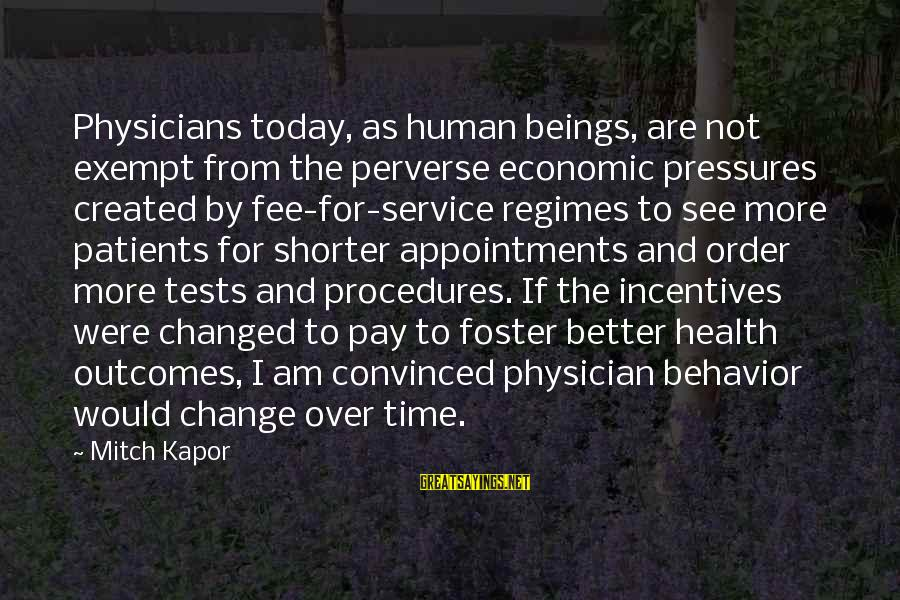 Time To Change For The Better Sayings By Mitch Kapor: Physicians today, as human beings, are not exempt from the perverse economic pressures created by