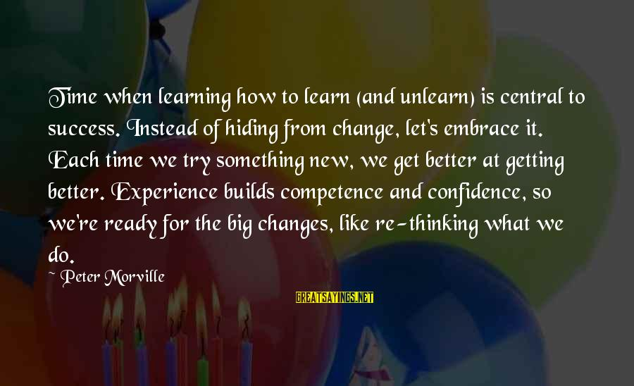 Time To Change For The Better Sayings By Peter Morville: Time when learning how to learn (and unlearn) is central to success. Instead of hiding