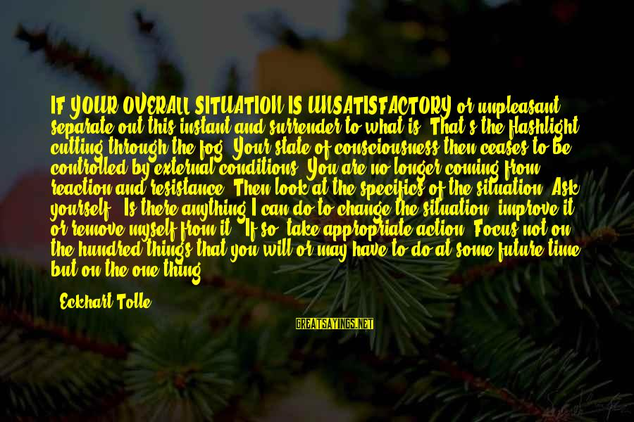 Time To Change Myself Sayings By Eckhart Tolle: IF YOUR OVERALL SITUATION IS UNSATISFACTORY or unpleasant, separate out this instant and surrender to