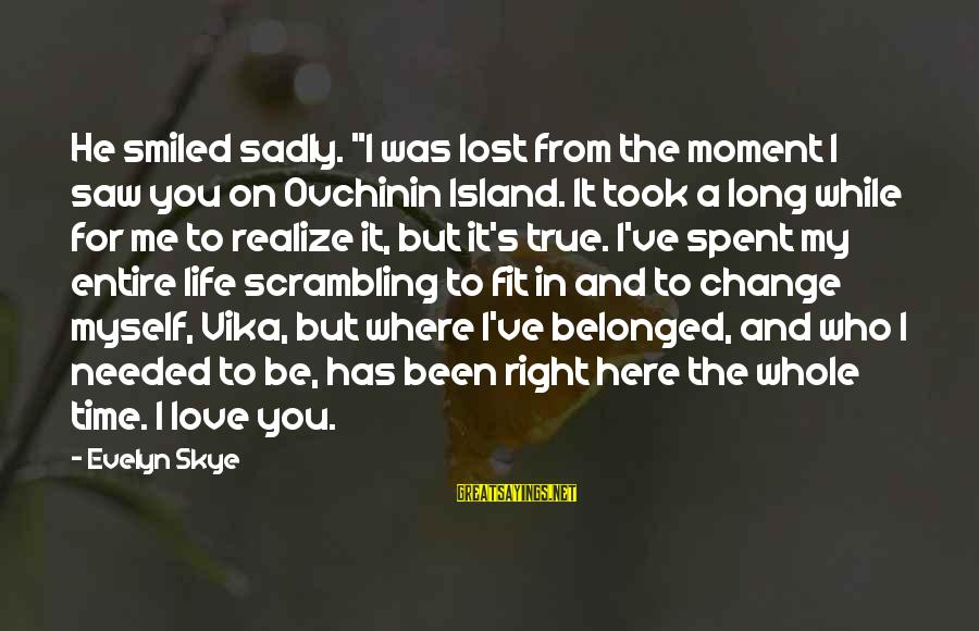 """Time To Change Myself Sayings By Evelyn Skye: He smiled sadly. """"I was lost from the moment I saw you on Ovchinin Island."""