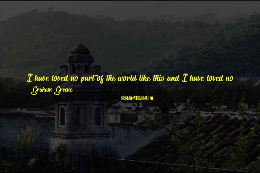 Time To Change Myself Sayings By Graham Greene: I have loved no part of the world like this and I have loved no