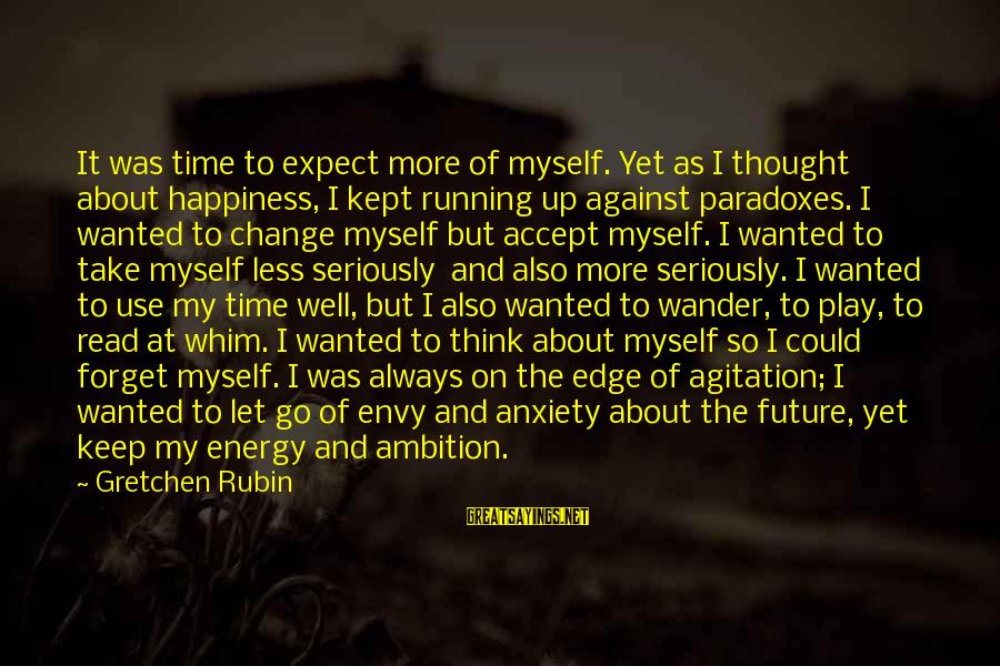 Time To Change Myself Sayings By Gretchen Rubin: It was time to expect more of myself. Yet as I thought about happiness, I
