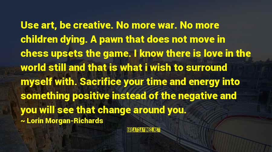 Time To Change Myself Sayings By Lorin Morgan-Richards: Use art, be creative. No more war. No more children dying. A pawn that does