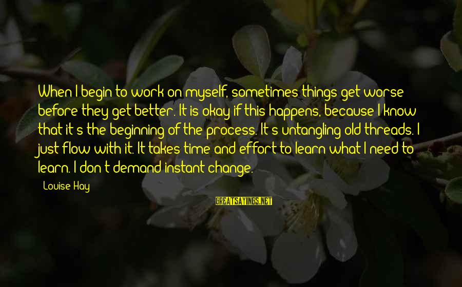 Time To Change Myself Sayings By Louise Hay: When I begin to work on myself, sometimes things get worse before they get better.