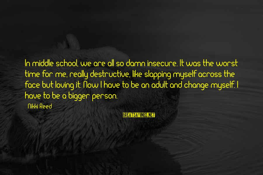Time To Change Myself Sayings By Nikki Reed: In middle school, we are all so damn insecure. It was the worst time for