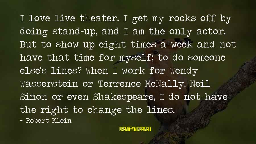 Time To Change Myself Sayings By Robert Klein: I love live theater. I get my rocks off by doing stand-up, and I am
