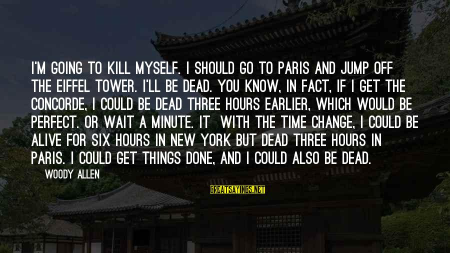 Time To Change Myself Sayings By Woody Allen: I'm going to kill myself. I should go to Paris and jump off the Eiffel