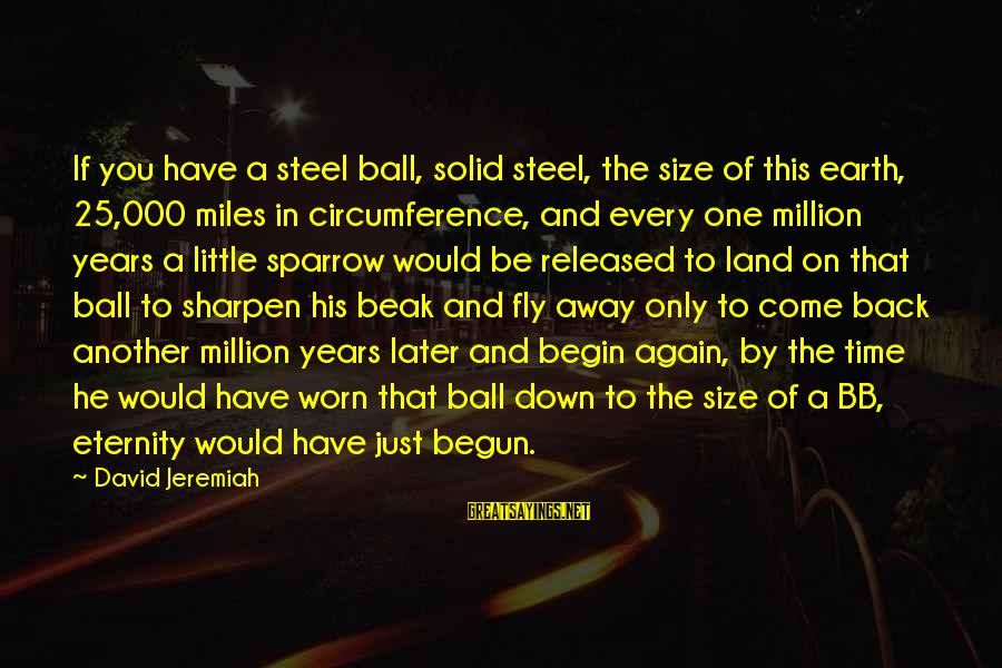 Time To Fly Away Sayings By David Jeremiah: If you have a steel ball, solid steel, the size of this earth, 25,000 miles