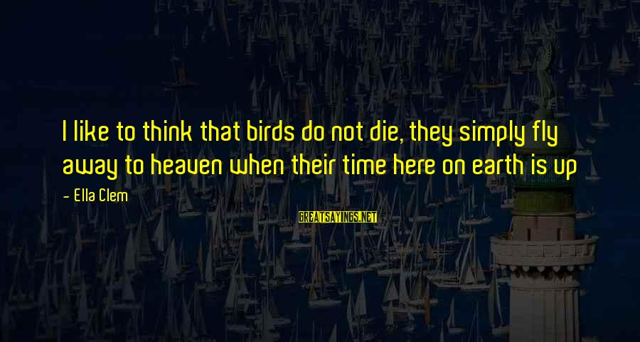 Time To Fly Away Sayings By Ella Clem: I like to think that birds do not die, they simply fly away to heaven
