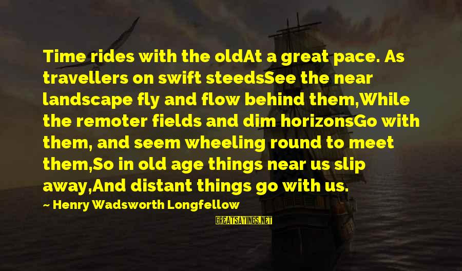 Time To Fly Away Sayings By Henry Wadsworth Longfellow: Time rides with the oldAt a great pace. As travellers on swift steedsSee the near