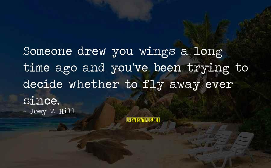 Time To Fly Away Sayings By Joey W. Hill: Someone drew you wings a long time ago and you've been trying to decide whether