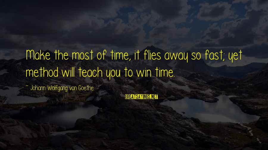 Time To Fly Away Sayings By Johann Wolfgang Von Goethe: Make the most of time, it flies away so fast; yet method will teach you