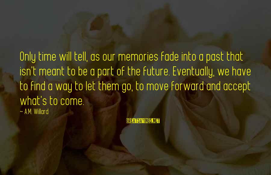 Time To Let Go Love Sayings By A.M. Willard: Only time will tell, as our memories fade into a past that isn't meant to