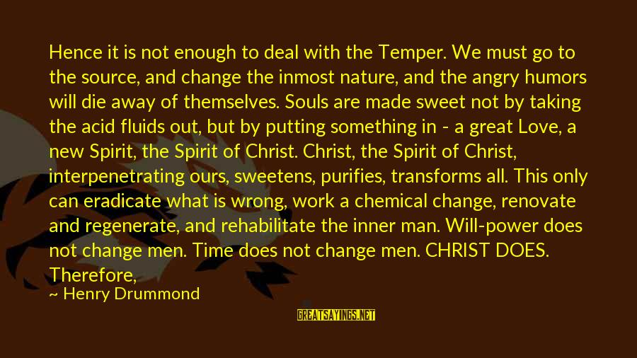 Time To Let Go Love Sayings By Henry Drummond: Hence it is not enough to deal with the Temper. We must go to the