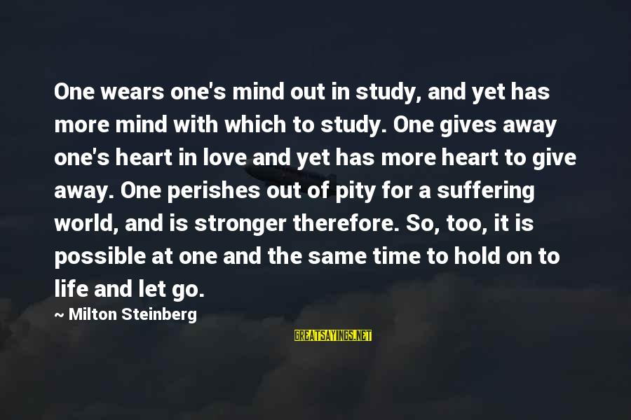 Time To Let Go Love Sayings By Milton Steinberg: One wears one's mind out in study, and yet has more mind with which to