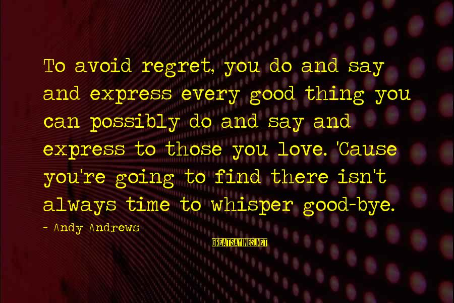 Time To Love Sayings By Andy Andrews: To avoid regret, you do and say and express every good thing you can possibly