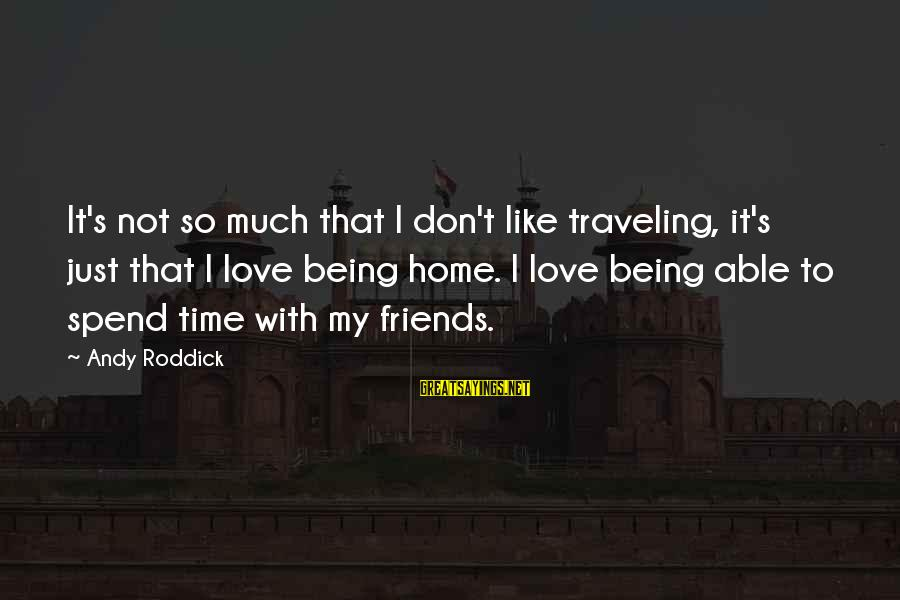 Time To Love Sayings By Andy Roddick: It's not so much that I don't like traveling, it's just that I love being