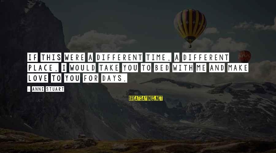 Time To Love Sayings By Anne Stuart: If this were a different time, a different place, I would take you to bed