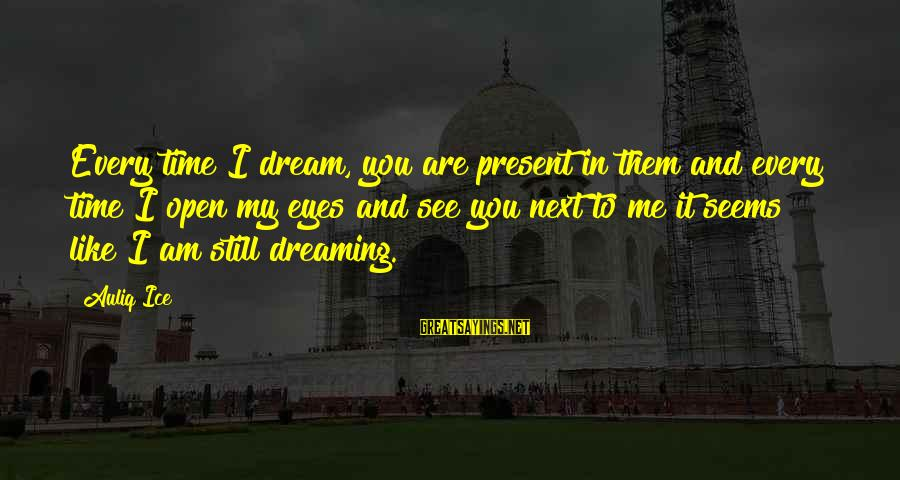 Time To Love Sayings By Auliq Ice: Every time I dream, you are present in them and every time I open my