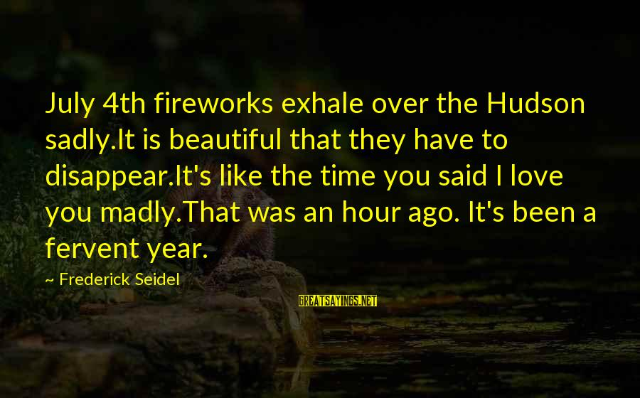 Time To Love Sayings By Frederick Seidel: July 4th fireworks exhale over the Hudson sadly.It is beautiful that they have to disappear.It's