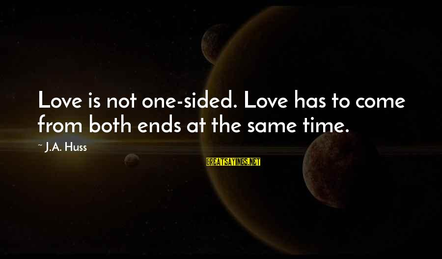 Time To Love Sayings By J.A. Huss: Love is not one-sided. Love has to come from both ends at the same time.