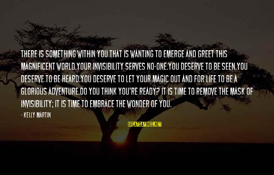 Time To Love Sayings By Kelly Martin: There is something within you that is wanting to emerge and greet this magnificent world.Your