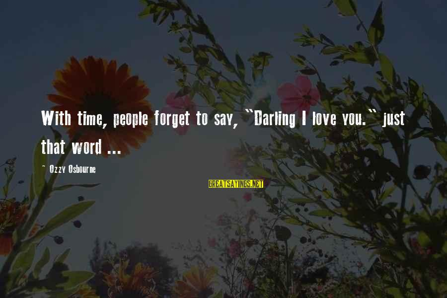"""Time To Love Sayings By Ozzy Osbourne: With time, people forget to say, """"Darling I love you."""" just that word ..."""