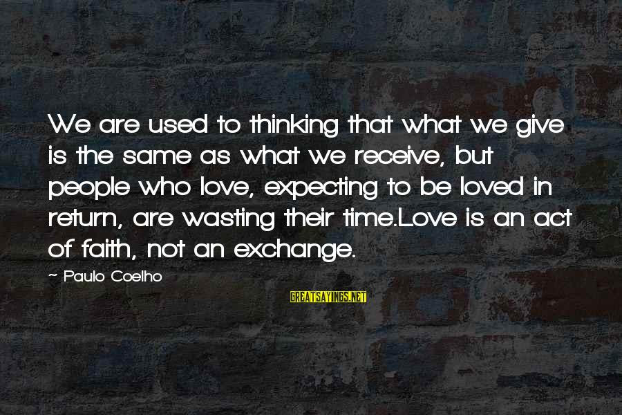 Time To Love Sayings By Paulo Coelho: We are used to thinking that what we give is the same as what we