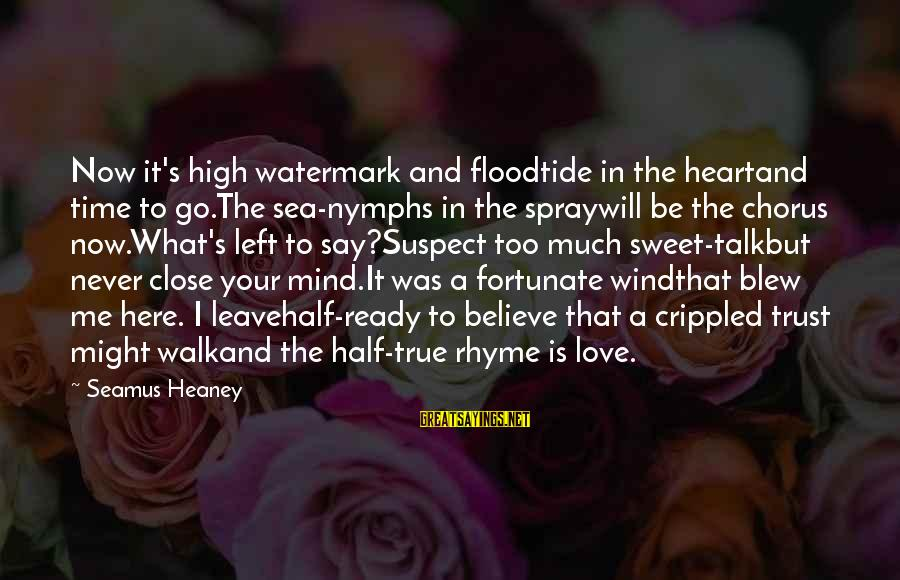 Time To Love Sayings By Seamus Heaney: Now it's high watermark and floodtide in the heartand time to go.The sea-nymphs in the