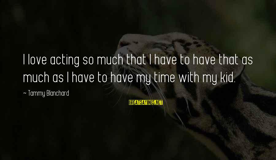 Time To Love Sayings By Tammy Blanchard: I love acting so much that I have to have that as much as I