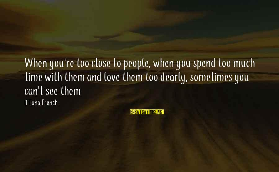 Time To Love Sayings By Tana French: When you're too close to people, when you spend too much time with them and