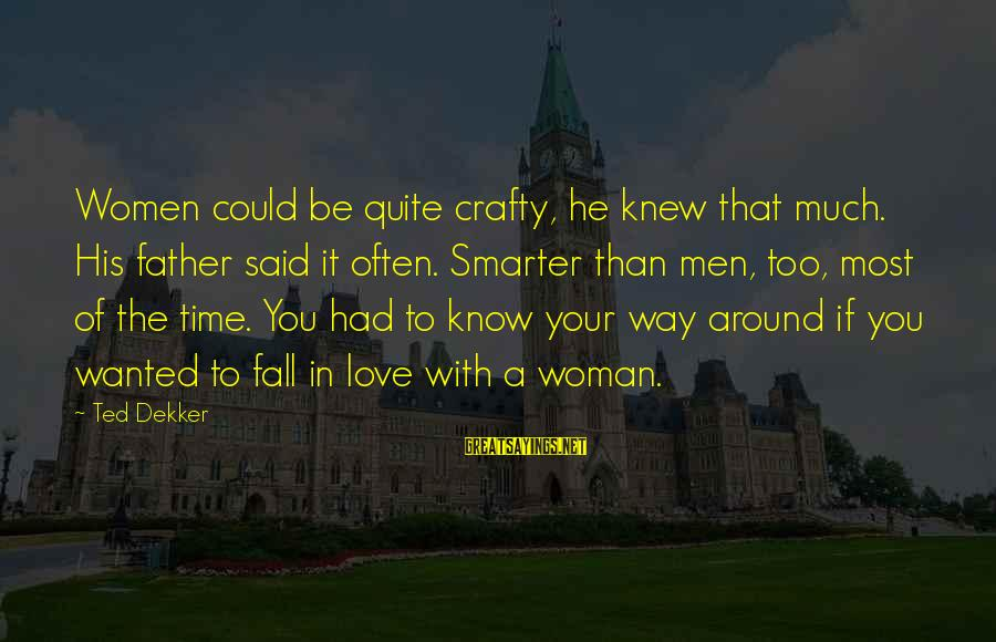 Time To Love Sayings By Ted Dekker: Women could be quite crafty, he knew that much. His father said it often. Smarter