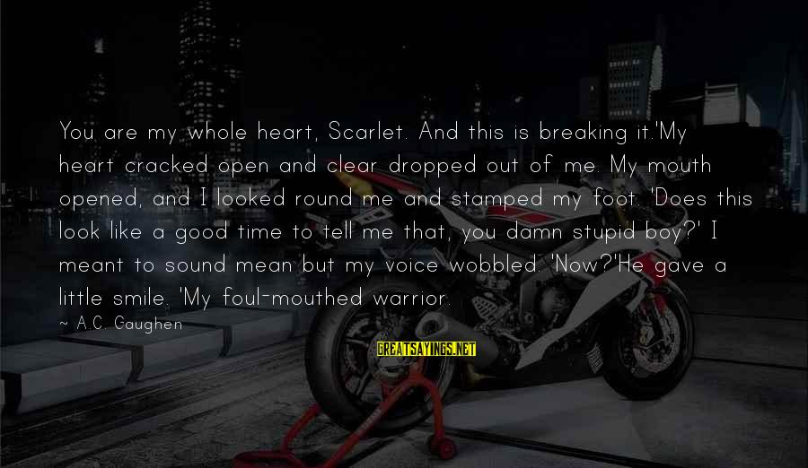 Time To Open My Heart Sayings By A.C. Gaughen: You are my whole heart, Scarlet. And this is breaking it.'My heart cracked open and