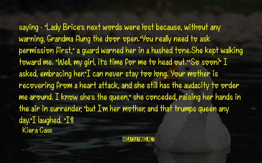 """Time To Open My Heart Sayings By Kiera Cass: saying - """"Lady Brice's next words were lost because, without any warning, Grandma flung the"""