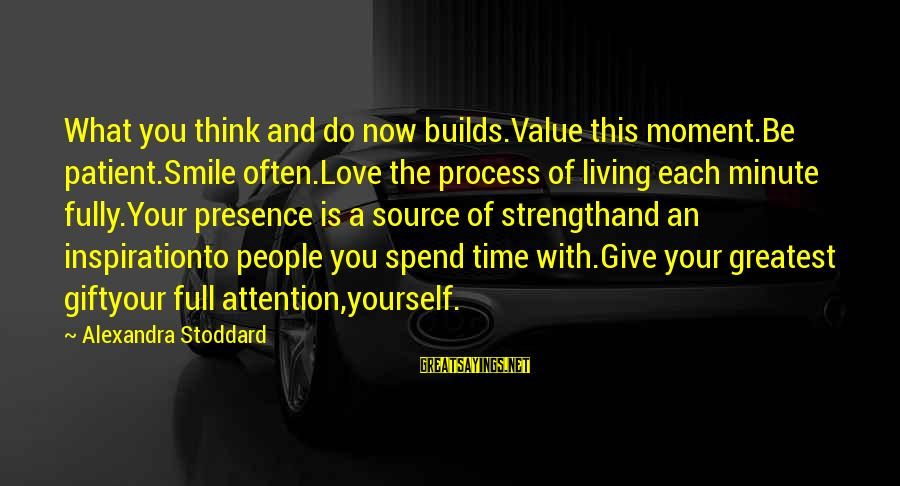 Time With Yourself Sayings By Alexandra Stoddard: What you think and do now builds.Value this moment.Be patient.Smile often.Love the process of living