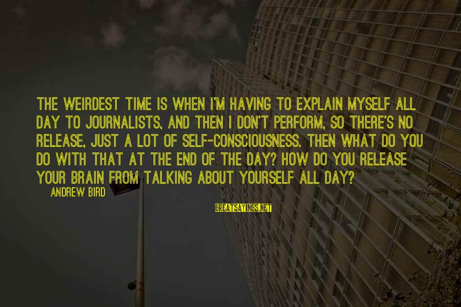 Time With Yourself Sayings By Andrew Bird: The weirdest time is when I'm having to explain myself all day to journalists, and