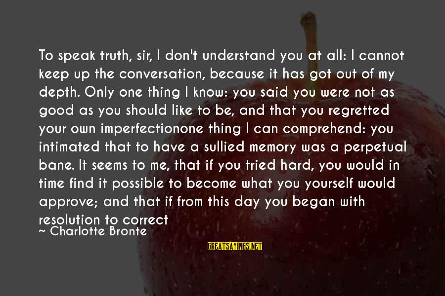 Time With Yourself Sayings By Charlotte Bronte: To speak truth, sir, I don't understand you at all: I cannot keep up the