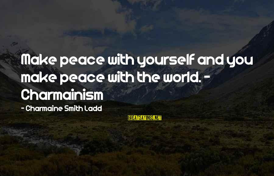 Time With Yourself Sayings By Charmaine Smith Ladd: Make peace with yourself and you make peace with the world. - Charmainism