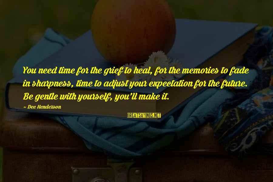 Time With Yourself Sayings By Dee Henderson: You need time for the grief to heal, for the memories to fade in sharpness,